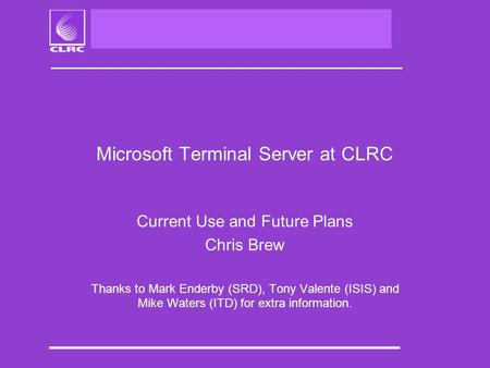 Microsoft Terminal Server at CLRC Current Use and Future Plans Chris Brew Thanks to Mark Enderby (SRD), Tony Valente (ISIS) and Mike Waters (ITD) for extra.
