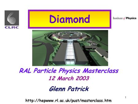 1 Diamond RAL Particle Physics Masterclass 12 March 2003 Glenn Patrick