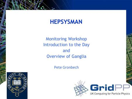 HEPSYSMAN Monitoring Workshop Introduction to the Day and Overview of Ganglia Pete Gronbech.