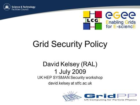 Grid Security Policy David Kelsey (RAL) 1 July 2009 UK HEP SYSMAN Security workshop david.kelsey at stfc.ac.uk.