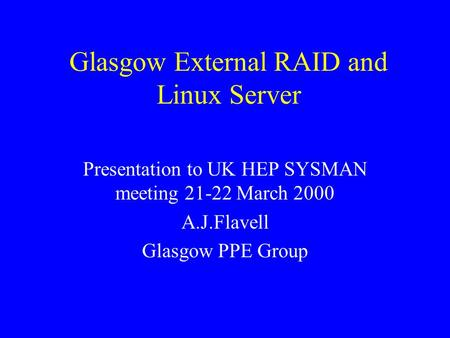 Glasgow External RAID and Linux Server Presentation to UK HEP SYSMAN meeting 21-22 March 2000 A.J.Flavell Glasgow PPE Group.