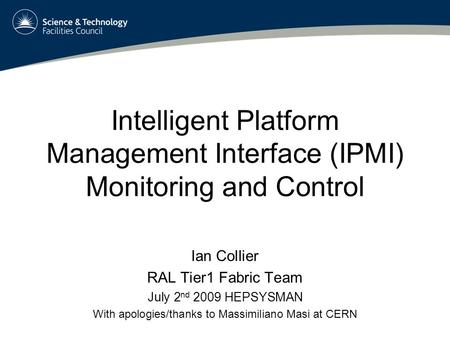 Intelligent Platform Management Interface (IPMI) Monitoring and Control Ian Collier RAL Tier1 Fabric Team July 2 nd 2009 HEPSYSMAN With apologies/thanks.