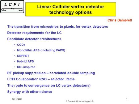 Jan 13 2004 C Damerell LC technologies LBL 1 Linear Collider vertex detector technology options Chris Damerell The transition from microstrips to pixels,