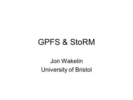 GPFS & StoRM Jon Wakelin University of Bristol. Pre-Amble GPFS Basics –What it is & what it does GPFS Concepts –More in-depth technical concepts –GPFS.