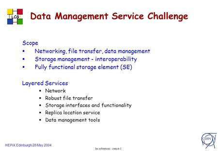 HEPiX Edinburgh 28 May 2004 LCG les robertson - cern-it-1 Data Management Service Challenge Scope Networking, file transfer, data management Storage management.