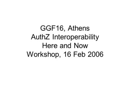 GGF16, Athens AuthZ Interoperability Here and Now Workshop, 16 Feb 2006.