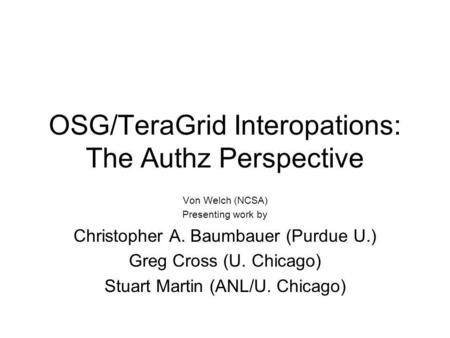 OSG/TeraGrid Interopations: The Authz Perspective Von Welch (NCSA) Presenting work by Christopher A. Baumbauer (Purdue U.) Greg Cross (U. Chicago) Stuart.
