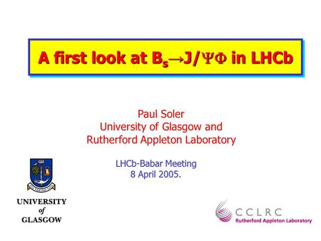 LHCb-Babar Meeting 8 April 2005. Paul Soler University of Glasgow and Rutherford Appleton Laboratory A first look at B s J/ in LHCb.