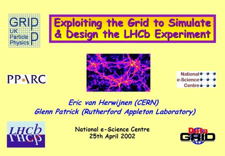 Exploiting the Grid to Simulate & Design the LHCb Experiment Eric van Herwijnen (CERN) Glenn Patrick (Rutherford Appleton Laboratory) National e-Science.