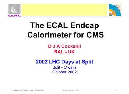 2002 LHC Days at Split, Split, October 2002 D J A Cockerill - RAL 1 The ECAL Endcap Calorimeter for CMS D J A Cockerill RAL - UK 2002 LHC Days at Split.
