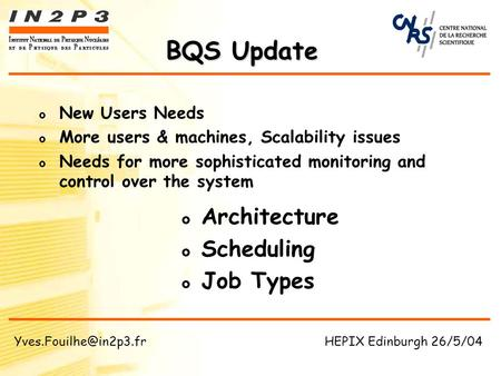 BQS Update Architecture Scheduling Job Types New Users Needs More users & machines, Scalability issues Needs for more sophisticated monitoring and control.