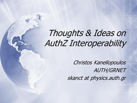 Thoughts & Ideas on AuthZ Interoperability Christos Kanellopoulos AUTH/GRNET skanct at physics.auth.gr.