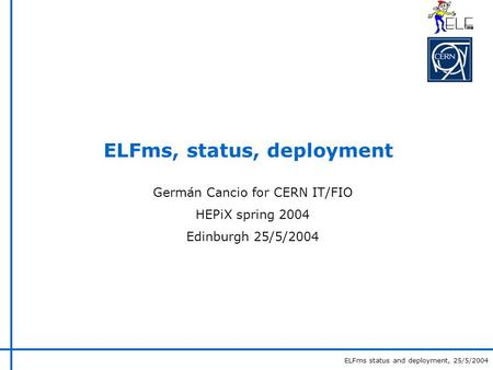 ELFms status and deployment, 25/5/2004 ELFms, status, deployment Germán Cancio for CERN IT/FIO HEPiX spring 2004 Edinburgh 25/5/2004.