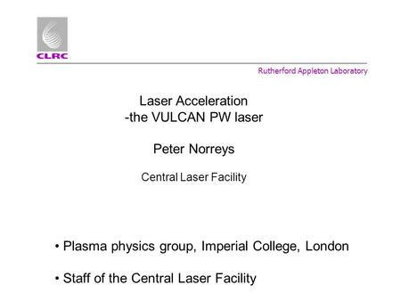 Rutherford Appleton Laboratory Laser Acceleration -the VULCAN PW laser Peter Norreys Central Laser Facility Plasma physics group, Imperial College, London.