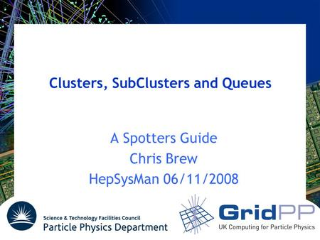 Clusters, SubClusters and Queues A Spotters Guide Chris Brew HepSysMan 06/11/2008.