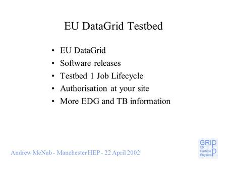 Andrew McNab - Manchester HEP - 22 April 2002 EU DataGrid Testbed EU DataGrid Software releases Testbed 1 Job Lifecycle Authorisation at your site More.