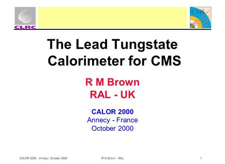 CALOR 2000, Annecy, October 2000 R M Brown - RAL 1 The Lead Tungstate Calorimeter for CMS R M Brown RAL - UK CALOR 2000 Annecy - France October 2000.