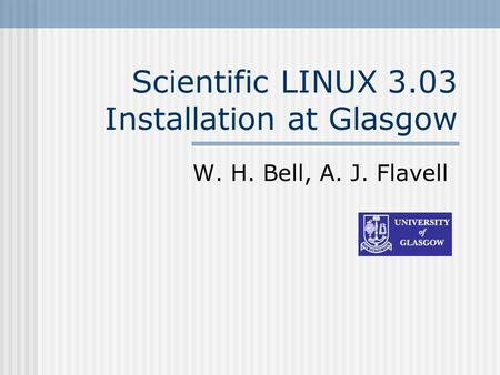 Scientific LINUX 3.03 Installation at Glasgow W. H. Bell, A. J. Flavell.