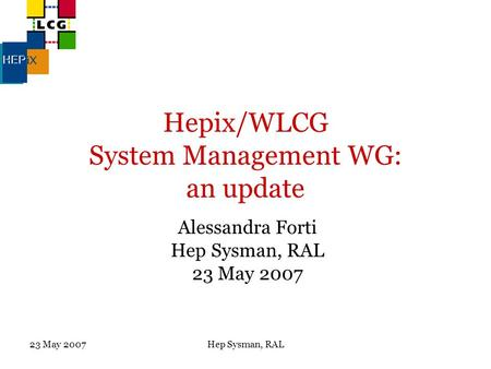 23 May 2007Hep Sysman, RAL Hepix/WLCG System Management WG: an update Alessandra Forti Hep Sysman, RAL 23 May 2007.