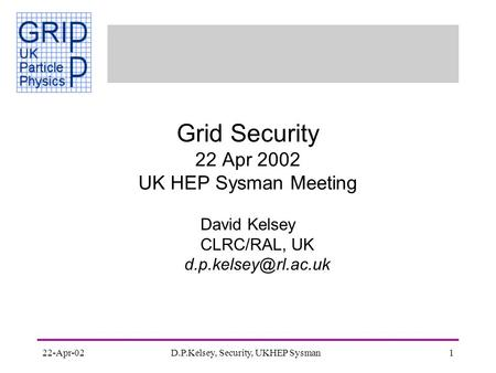22-Apr-02D.P.Kelsey, Security, UKHEP Sysman1 Grid Security 22 Apr 2002 UK HEP Sysman Meeting David Kelsey CLRC/RAL, UK