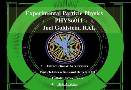 Experimental Particle Physics PHYS6011 Joel Goldstein, RAL 1.Introduction & Accelerators 2.Particle Interactions and Detectors (2) 3.Collider Experiments.