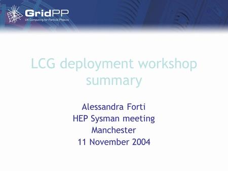 LCG deployment workshop summary Alessandra Forti HEP Sysman meeting Manchester 11 November 2004.