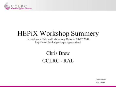 Chris Brew RAL PPD HEPiX Workshop Summery Brookhaven National Laboratory October 18-22 2004  Chris Brew CCLRC.