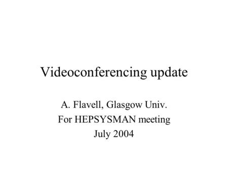 Videoconferencing update A. Flavell, Glasgow Univ. For HEPSYSMAN meeting July 2004.