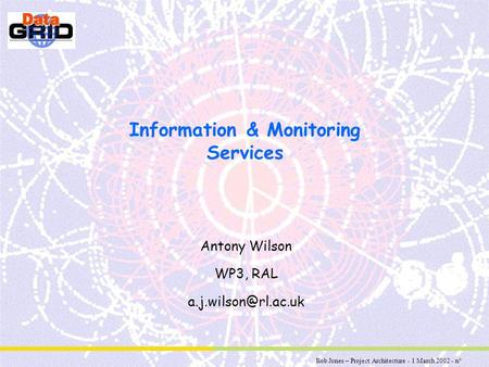 Bob Jones – Project Architecture - 1 March 2002 - n° 1 Information & Monitoring Services Antony Wilson WP3, RAL