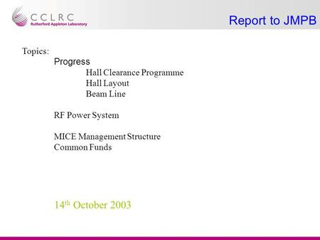 Report to JMPB Topics: Progress Hall Clearance Programme Hall Layout Beam Line RF Power System MICE Management Structure Common Funds 14 th October 2003.