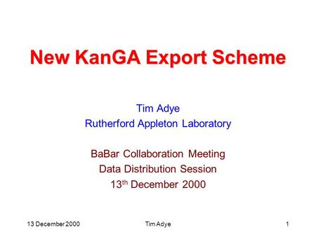 13 December 2000Tim Adye1 New KanGA Export Scheme Tim Adye Rutherford Appleton Laboratory BaBar Collaboration Meeting Data Distribution Session 13 th December.