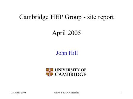 27 April 2005HEP SYSMAN meeting1 Cambridge HEP Group - site report April 2005 John Hill.