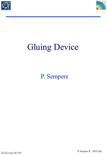 ECALweek, 06/5/99 P. Sempere R. EP-CMA Gluing Device P. Sempere.