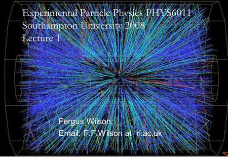 14th April 2008Fergus Wilson, RAL1 Fergus Wilson, Email: F.F.Wilson at rl.ac.uk Experimental Particle Physics PHYS6011 Southampton University 2008 Lecture.