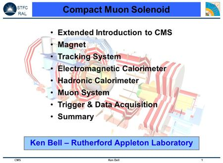 STFC RAL CMS Ken Bell 1 Compact Muon Solenoid Extended Introduction to CMS Magnet Tracking System Electromagnetic Calorimeter Hadronic Calorimeter Muon.