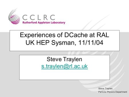 Steve Traylen Particle Physics Department Experiences of DCache at RAL UK HEP Sysman, 11/11/04 Steve Traylen