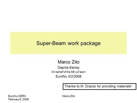 EuroNu CERN February 5, 2008 Marco Zito Super-Beam work package Marco Zito Dapnia-Saclay On behalf of the SB w2 team EuroNu 5/2/2008 Thanks to M. Dracos.