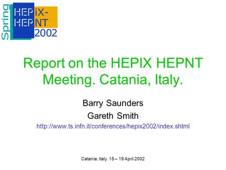 Catania, Italy. 15 – 19 April 2002 Report on the HEPIX HEPNT Meeting. Catania, Italy. Barry Saunders Gareth Smith