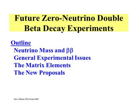 Steve Elliott, UK Forum 2003 Outline Neutrino Mass and General Experimental Issues The Matrix Elements The New Proposals Future Zero-Neutrino Double Beta.