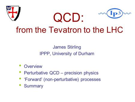 QCD: from the Tevatron to the LHC James Stirling IPPP, University of Durham Overview Perturbative QCD – precision physics Forward (non-perturbative) processes.