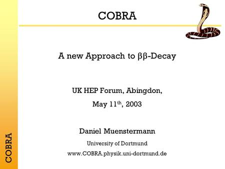 COBRA A new Approach to -Decay UK HEP Forum, Abingdon, May 11 th, 2003 Daniel Muenstermann University of Dortmund www.COBRA.physik.uni-dortmund.de COBRA.