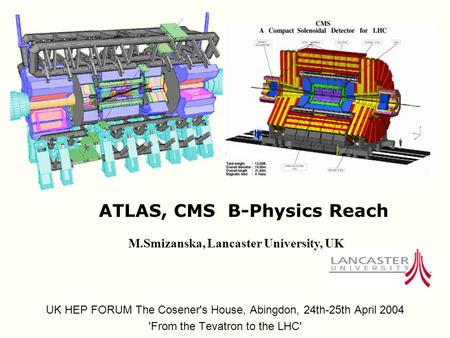 ATLAS, CMS B-Physics Reach UK HEP FORUM The Cosener's House, Abingdon, 24th-25th April 2004 'From the Tevatron to the LHC' M.Smizanska, Lancaster University,