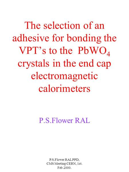 P.S.Flower RAL PPD, CMS Meeting CERN, 1st. Feb 2000. The selection of an adhesive for bonding the VPTs to the PbWO 4 crystals in the end cap electromagnetic.