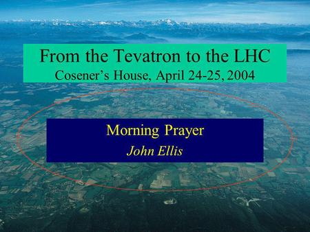 From the Tevatron to the LHC Coseners House, April 24-25, 2004 Morning Prayer John Ellis.