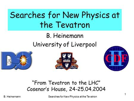 B. HeinemannSearches for New Physics at the Tevatron 1 B. Heinemann University of Liverpool From Tevatron to the LHC Cosenors House, 24-25.04.2004.