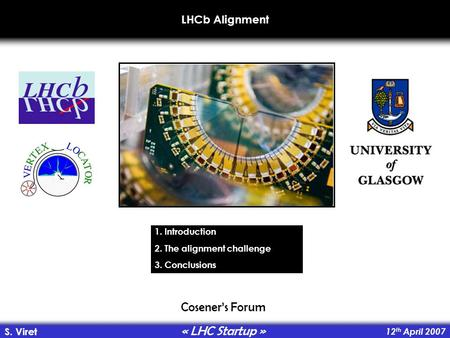 LHCb Alignment 12 th April 2007 S. Viret Coseners Forum « LHC Startup » 1. Introduction 2. The alignment challenge 3. Conclusions.