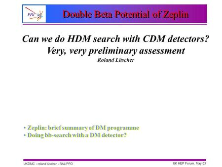 UK HEP Forum, May 03 UKDMC - roland lüscher - RAL/PPD Double Beta Potential of Zeplin Zeplin: brief summary of DM programme Doing bb-search with a DM detector?