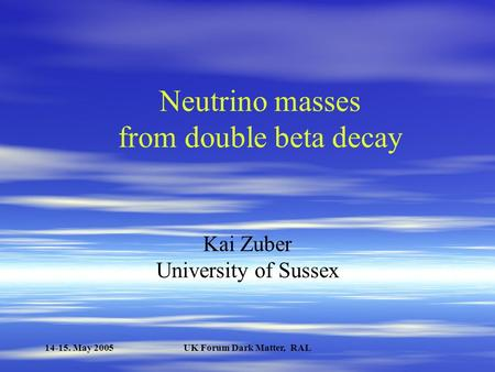 14-15. May 2005UK Forum Dark Matter, RAL Neutrino masses from double beta decay Kai Zuber University of Sussex.