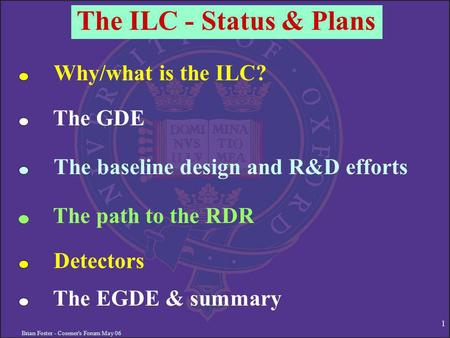 Brian Foster - Cosener's Forum May 06 1 The ILC - Status & Plans Why/what is the ILC? The GDE The baseline design and R&D efforts The path to the RDR Detectors.