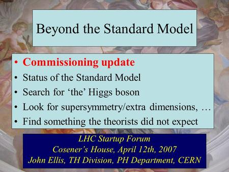 Beyond the Standard Model LHC Startup Forum Coseners House, April 12th, 2007 John Ellis, TH Division, PH Department, CERN Commissioning update Status of.